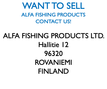 WANT TO SELL ALFA FISHING PRODUCTS CONTACT US! ALFA FISHING PRODUCTS LTD. Hallitie 12 96320 ROVANIEMI FINLAND