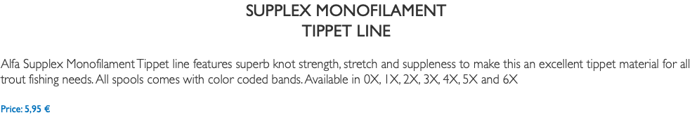 SUPPLEX MONOFILAMENT TIPPET LINE Alfa Supplex Monofilament Tippet line features superb knot strength, stretch and suppleness to make this an excellent tippet material for all trout fishing needs. All spools comes with color coded bands. Available in 0X, 1X, 2X, 3X, 4X, 5X and 6X Price: 5,95 €